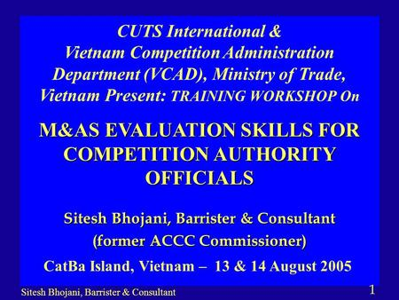 1 Sitesh Bhojani, Barrister & Consultant (former ACCC Commissioner) CUTS International & Vietnam Competition Administration Department (VCAD), Ministry.