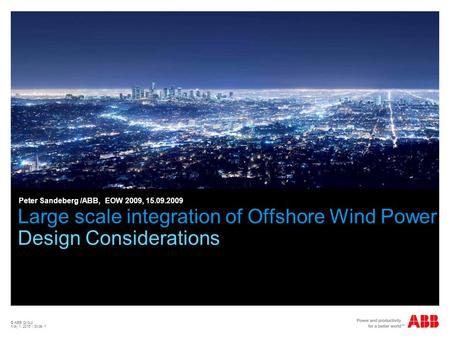 © ABB Group May 1, 2015 | Slide 1 Large scale integration of Offshore Wind Power Design Considerations Peter Sandeberg /ABB, EOW 2009, 15.09.2009.