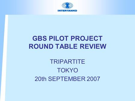 GBS PILOT PROJECT ROUND TABLE REVIEW TRIPARTITE TOKYO 20th SEPTEMBER 2007.