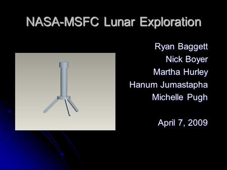 NASA-MSFC Lunar Exploration Ryan Baggett Nick Boyer Martha Hurley Hanum Jumastapha Michelle Pugh April 7, 2009.