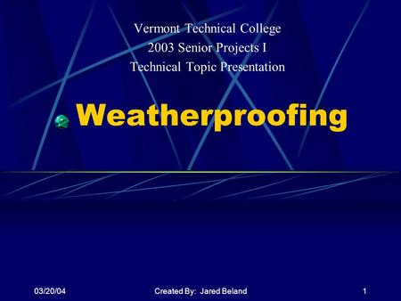 03/20/04Created By: Jared Beland1 Weatherproofing Vermont Technical College 2003 Senior Projects I Technical Topic Presentation.