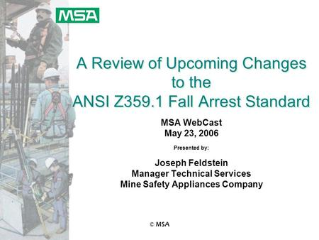 © MSA A Review of Upcoming Changes to the ANSI Z359.1 Fall Arrest Standard MSA WebCast May 23, 2006 Presented by: Joseph Feldstein Manager Technical Services.
