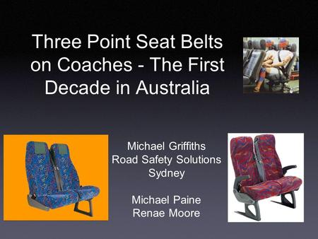 Three Point Seat Belts on Coaches - The First Decade in Australia Michael Griffiths Road Safety Solutions Sydney Michael Paine Renae Moore.