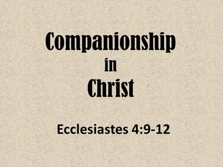 Companionship in Christ Ecclesiastes 4:9-12. Two are better than one, Because they have a good reward for their labor. 10 For if they fall, one will lift.