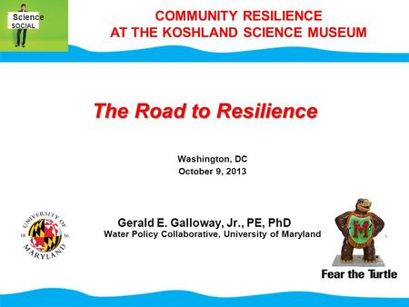 The Road to Resilience Washington, DC October 9, 2013 Gerald E. Galloway, Jr., PE, PhD Water Policy Collaborative, University of Maryland Science SOCIAL.