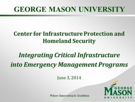 GEORGE MASON UNIVERSITY Center for Infrastructure Protection and Homeland Security Integrating Critical Infrastructure into Emergency Management Programs.