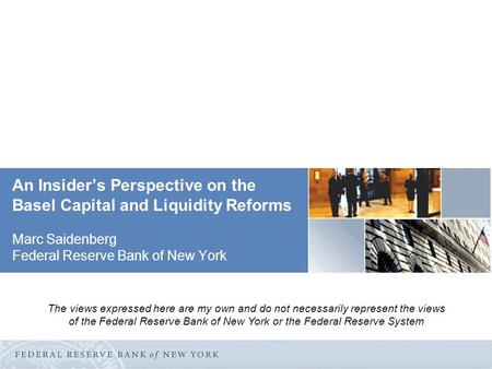 An Insider's Perspective on the Basel Capital and Liquidity Reforms Marc Saidenberg Federal Reserve Bank of New York The views expressed here are my own.