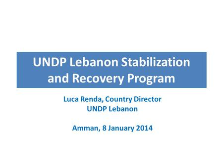 UNDP Lebanon Stabilization and Recovery Program Luca Renda, Country Director UNDP Lebanon Amman, 8 January 2014.