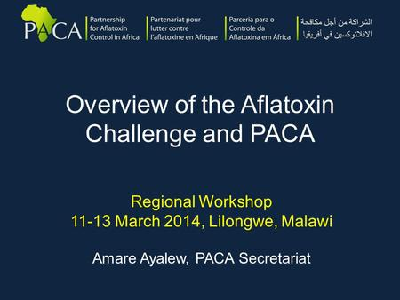 Overview of the Aflatoxin Challenge and PACA Regional Workshop 11-13 March 2014, Lilongwe, Malawi Amare Ayalew, PACA Secretariat.