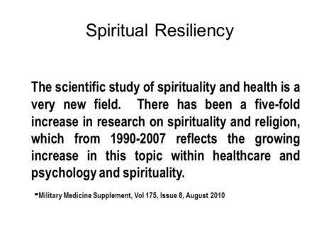 Spiritual Resiliency The scientific study of spirituality and health is a very new field. There has been a five-fold increase in research on spirituality.