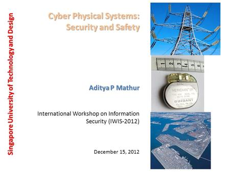 Cyber Physical Systems: Security and Safety Singapore University of Technology and Design Aditya P Mathur December 15, 2012 International Workshop on Information.
