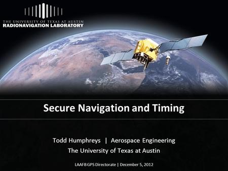 Secure Navigation and Timing Todd Humphreys | Aerospace Engineering The University of Texas at Austin LAAFB GPS Directorate | December 5, 2012.