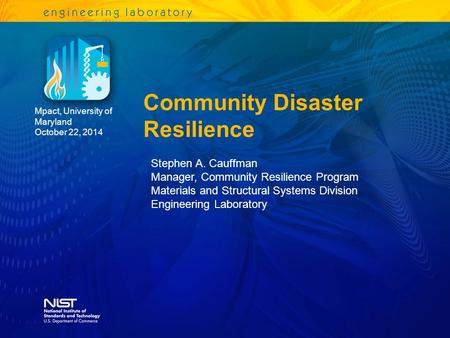 Community Disaster Resilience Mpact, University of Maryland October 22, 2014 Stephen A. Cauffman Manager, Community Resilience Program Materials and Structural.
