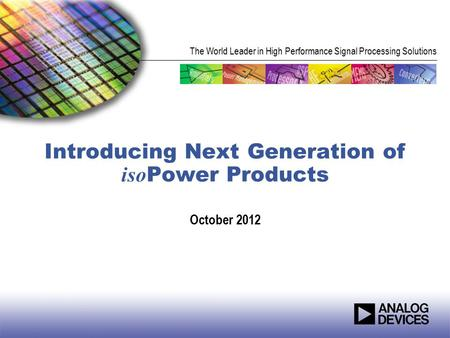 The World Leader in High Performance Signal Processing Solutions Introducing Next Generation of iso Power Products October 2012.