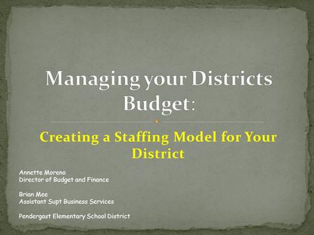 Creating a Staffing Model for Your District Annette Moreno Director of Budget and Finance Brian Mee Assistant Supt Business Services Pendergast Elementary.