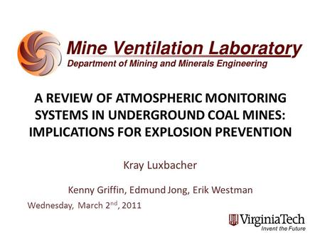 A REVIEW OF ATMOSPHERIC MONITORING SYSTEMS IN UNDERGROUND COAL MINES: IMPLICATIONS FOR EXPLOSION PREVENTION Kray Luxbacher Kenny Griffin, Edmund Jong,