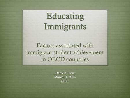 Educating Immigrants Educating Immigrants Factors associated with immigrant student achievement in OECD countries Daniela Torre March 11, 2013 CIES.