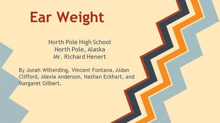 Ear Weight North Pole High School North Pole, Alaska Mr. Richard Henert By Jonah Wilterding, Vincent Fontana, Aidan Clifford, Alexia Anderson, Nathan Eckhart,