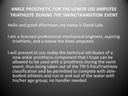 ANKLE PROSTHETIC FOR THE LOWER LEG AMPUTEE TRIATHLETE DURING THE SWIM/TRANSITION EVENT Hello and good afternoon, my name is David Lyle. I am a licensed.