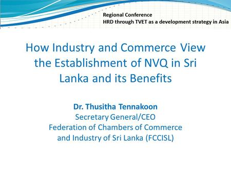 How Industry and Commerce View the Establishment of NVQ in Sri Lanka and its Benefits Dr. Thusitha Tennakoon Secretary General/CEO Federation of Chambers.