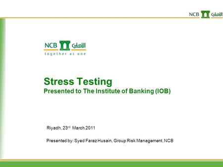 Presented by: Syed Faraz Husain, Group Risk Management, NCB Stress Testing Presented to The Institute of Banking (IOB) Riyadh, 23 rd March 2011.