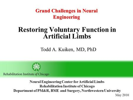 Restoring Voluntary Function in Artificial Limbs Todd A. Kuiken, MD, PhD Neural Engineering Center for Artificial Limbs Rehabilitation Institute of Chicago.