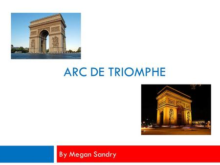 ARC DE TRIOMPHE By Megan Sandry. Description  Measurements  162 feet tall  150 feet wide  72 feet deep  Location  Center of the Place Charles de.