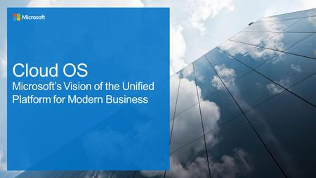 Cloud OS Microsoft's Vision of the Unified Platform for Modern Business.