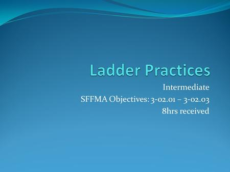Intermediate SFFMA Objectives: 3-02.01 – 3-02.03 8hrs received.