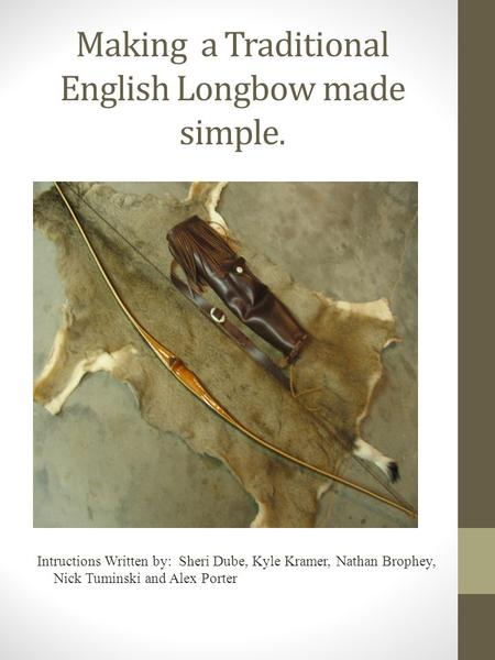 Making a Traditional English Longbow made simple. Intructions Written by: Sheri Dube, Kyle Kramer, Nathan Brophey, Nick Tuminski and Alex Porter.