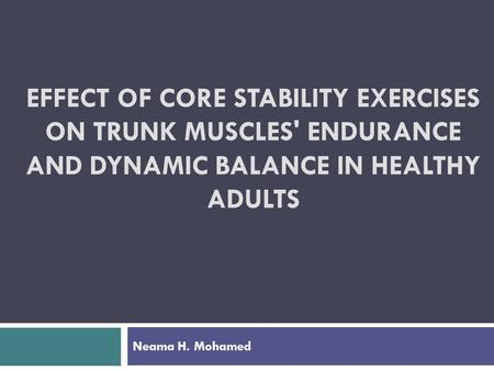 EFFECT OF CORE STABILITY EXERCISES ON TRUNK MUSCLES' ENDURANCE AND DYNAMIC BALANCE IN HEALTHY ADULTS Neama H. Mohamed.