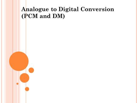Analogue to Digital Conversion (PCM and DM) 1. The advantages offered by digital modulation Performance Digital pulse modulation permits the use of regenerative.