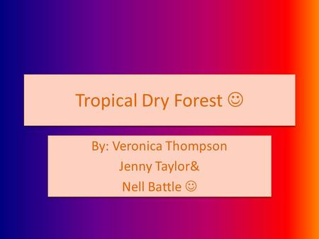 Tropical Dry Forest By: Veronica Thompson Jenny Taylor& Nell Battle By: Veronica Thompson Jenny Taylor& Nell Battle.