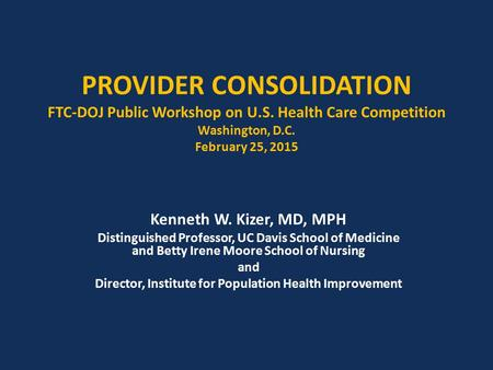 PROVIDER CONSOLIDATION FTC-DOJ Public Workshop on U.S. Health Care Competition Washington, D.C. February 25, 2015 Kenneth W. Kizer, MD, MPH Distinguished.