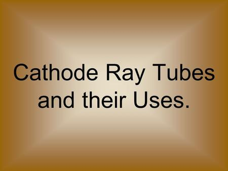 Cathode Ray Tubes and their Uses.. Thermionic Emission Electrons flow in electron clouds in metals. The electrons easily leave the surface of hot metals.