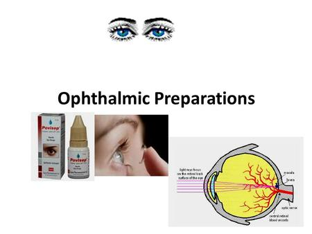 Ophthalmic Preparations. Definition: They are specialized dosage forms designed to be instilled onto the external surface of the eye (topical), administered.