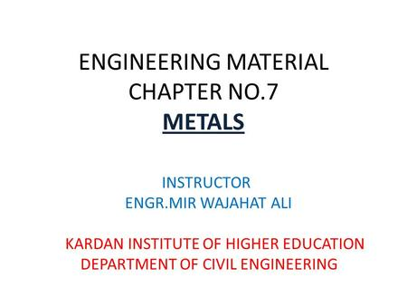 ENGINEERING MATERIAL CHAPTER NO.7 METALS INSTRUCTOR ENGR.MIR WAJAHAT ALI KARDAN INSTITUTE OF HIGHER EDUCATION DEPARTMENT OF CIVIL ENGINEERING.