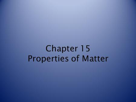 Chapter 15 Properties of Matter. Classifying Matter Matter is a term used to describe any material that has mass and takes up space. Matter can be classified.