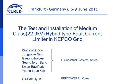 Frankfurt (Germany), 6-9 June 2011 The Test and Installation of Medium Class(22.9kV) Hybrid type Fault Current Limiter in KEPCO Grid Wonjoon Choe Jungwook.