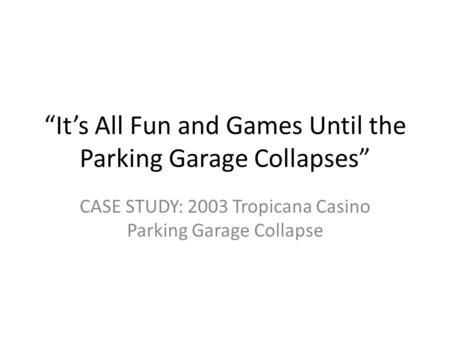 """It's All Fun and Games Until the Parking Garage Collapses"" CASE STUDY: 2003 Tropicana Casino Parking Garage Collapse."