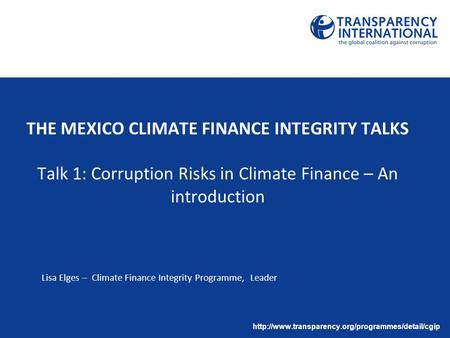THE MEXICO CLIMATE FINANCE INTEGRITY TALKS Talk 1: Corruption Risks in Climate Finance – An introduction Lisa Elges – Climate Finance Integrity Programme,