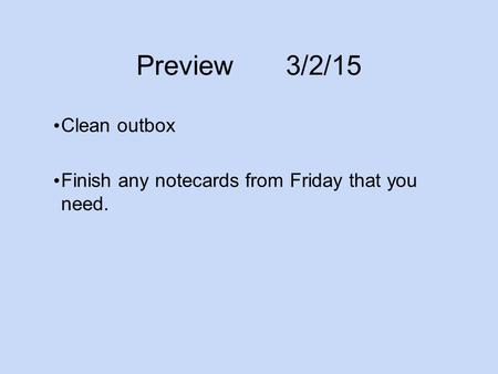 Preview3/2/15 Clean outbox Finish any notecards from Friday that you need.