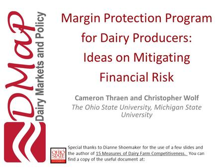 Margin Protection Program for Dairy Producers: Ideas on Mitigating Financial Risk Cameron Thraen and Christopher Wolf The Ohio State University, Michigan.