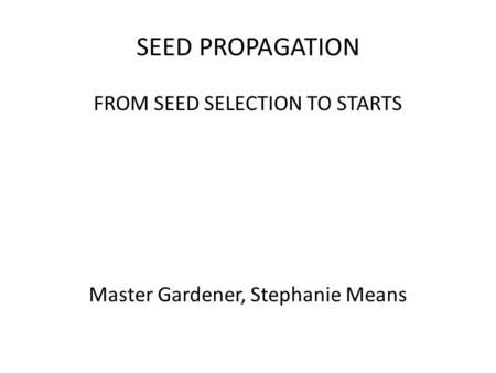 SEED PROPAGATION FROM SEED SELECTION TO STARTS Master Gardener, Stephanie Means.