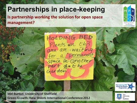 Partnerships in place-keeping Is partnership working the solution for open space management? Mel Burton University of Sheffield Green Growth: New Shoots.
