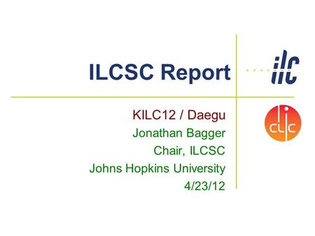 ILCSC Report KILC12 / Daegu Jonathan Bagger Chair, ILCSC Johns Hopkins University 4/23/12.