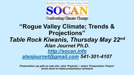 """Rogue Valley Climate; Trends & Projections"" Table Rock Kiwanis, Thursday May 22 nd Alan Journet Ph.D.  541-301-4107."