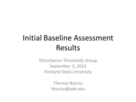 Initial Baseline Assessment Results Disturbance Thresholds Group September 3, 2013 Portland State University Theresa Burcsu