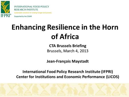 Enhancing Resilience in the Horn of Africa CTA Brussels Briefing Brussels, March 4, 2013 Jean-François Maystadt International Food Policy Research Institute.