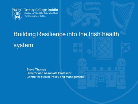 Building Resilience into the Irish health system Steve Thomas Director and Associate Professor Centre for Health Policy and management.